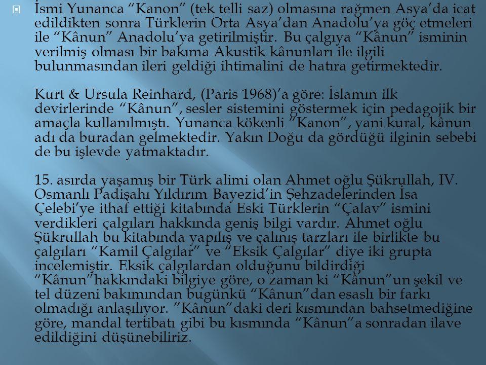 İsmi Yunanca Kanon (tek telli saz) olmasına rağmen Asya'da icat edildikten sonra Türklerin Orta Asya'dan Anadolu'ya göç etmeleri ile Kânun Anadolu'ya getirilmiştir.