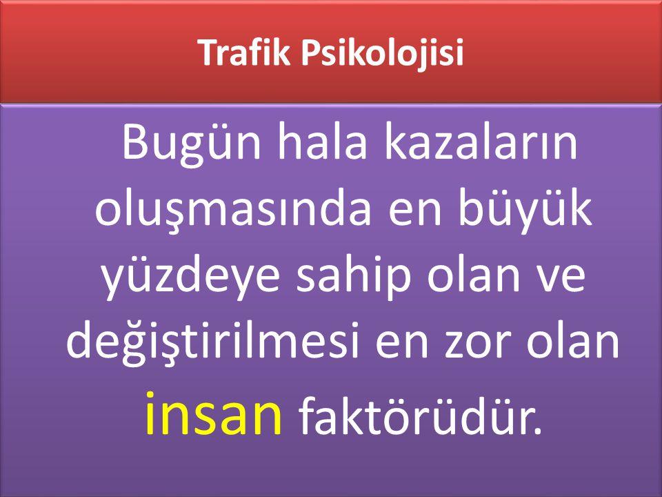 Trafik Psikolojisi Bugün hala kazaların oluşmasında en büyük yüzdeye sahip olan ve değiştirilmesi en zor olan insan faktörüdür.