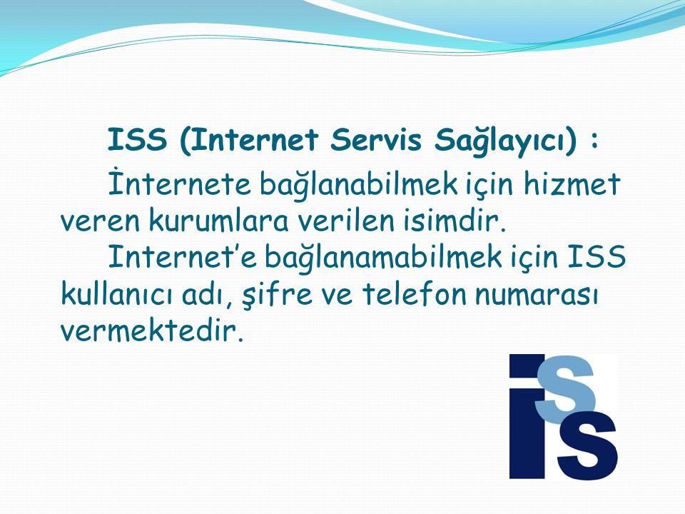 ISS (Internet Servis Sağlayıcı) : İnternete bağlanabilmek için hizmet veren kurumlara verilen isimdir.