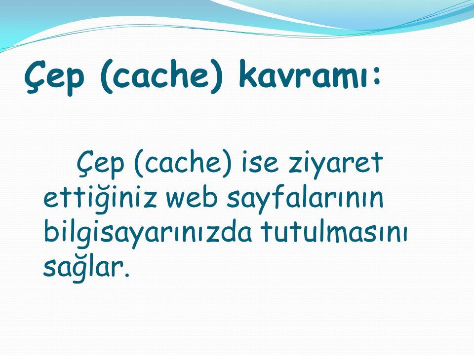 Çep (cache) kavramı: Çep (cache) ise ziyaret ettiğiniz web sayfalarının bilgisayarınızda tutulmasını sağlar.