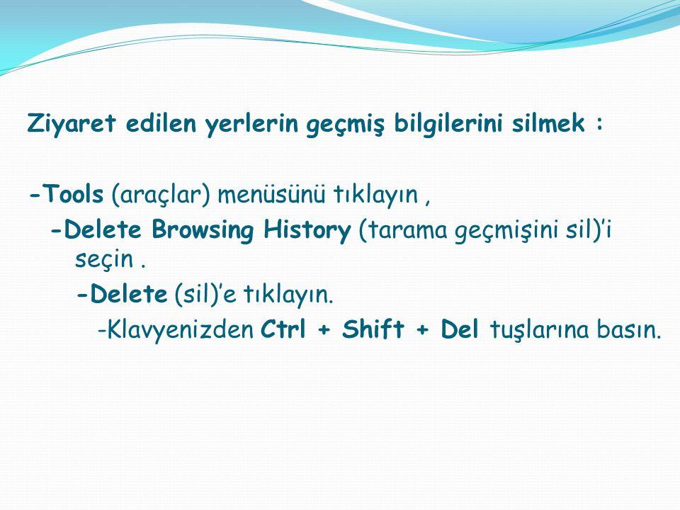 Ziyaret edilen yerlerin geçmiş bilgilerini silmek : -Tools (araçlar) menüsünü tıklayın , -Delete Browsing History (tarama geçmişini sil)'i seçin .
