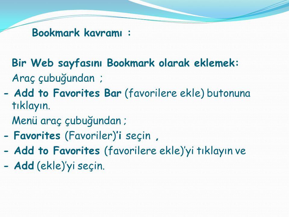 Bookmark kavramı : Bir Web sayfasını Bookmark olarak eklemek: Araç çubuğundan ; - Add to Favorites Bar (favorilere ekle) butonuna tıklayın.