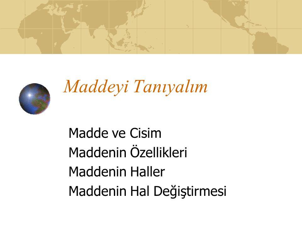 Maddeyi Tanıyalım Madde ve Cisim Maddenin Özellikleri Maddenin Haller