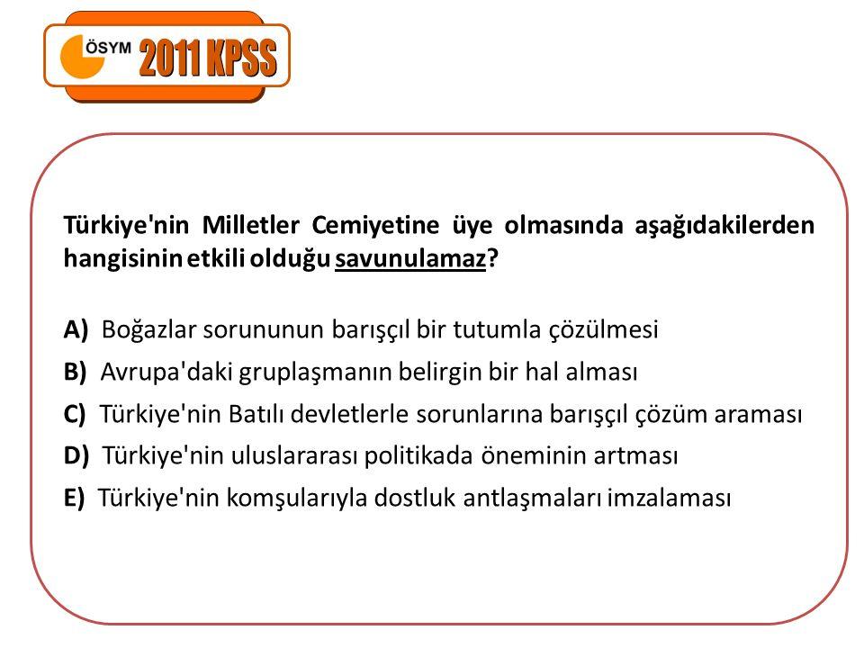 2011 KPSS Türkiye nin Milletler Cemiyetine üye olmasında aşağıdakilerden hangisinin etkili olduğu savunulamaz