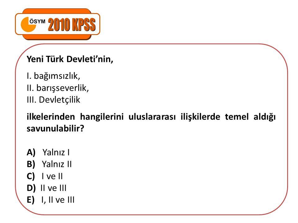 2010 KPSS Yeni Türk Devleti'nin, I. bağımsızlık, II. barışseverlik,