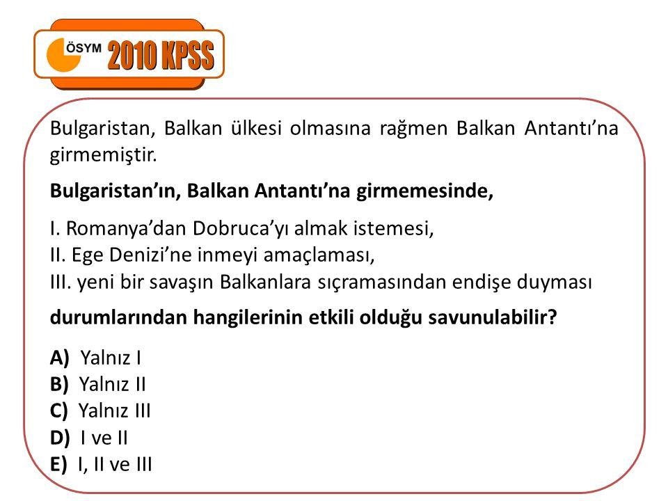 2010 KPSS Bulgaristan, Balkan ülkesi olmasına rağmen Balkan Antantı'na girmemiştir. Bulgaristan'ın, Balkan Antantı'na girmemesinde,