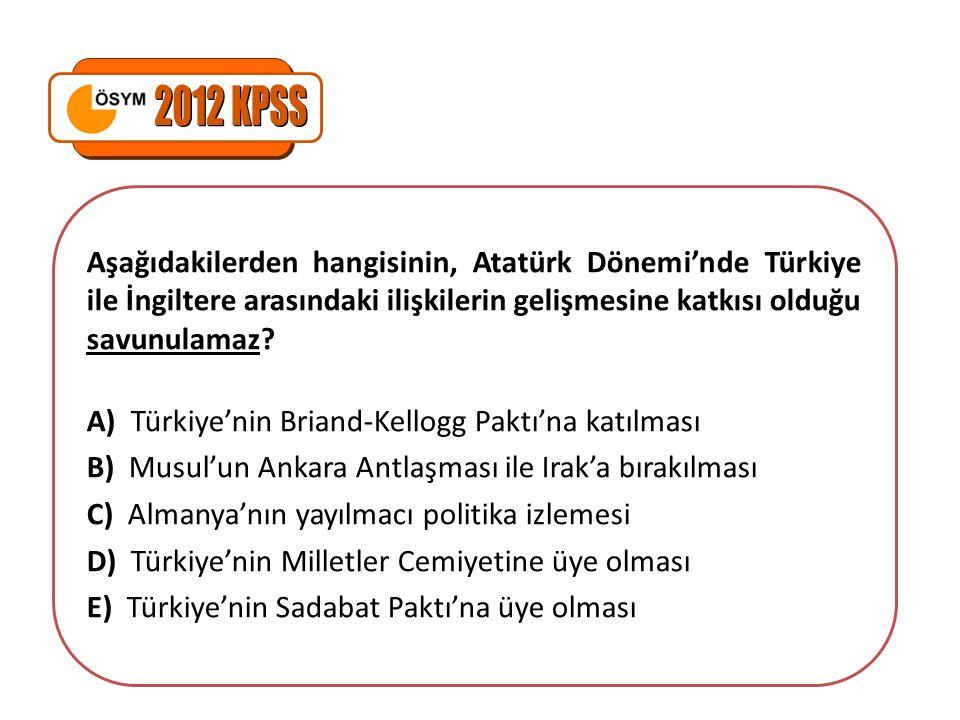 2012 KPSS Aşağıdakilerden hangisinin, Atatürk Dönemi'nde Türkiye ile İngiltere arasındaki ilişkilerin gelişmesine katkısı olduğu savunulamaz