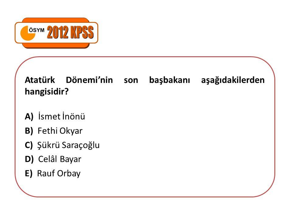 2012 KPSS Atatürk Dönemi'nin son başbakanı aşağıdakilerden hangisidir