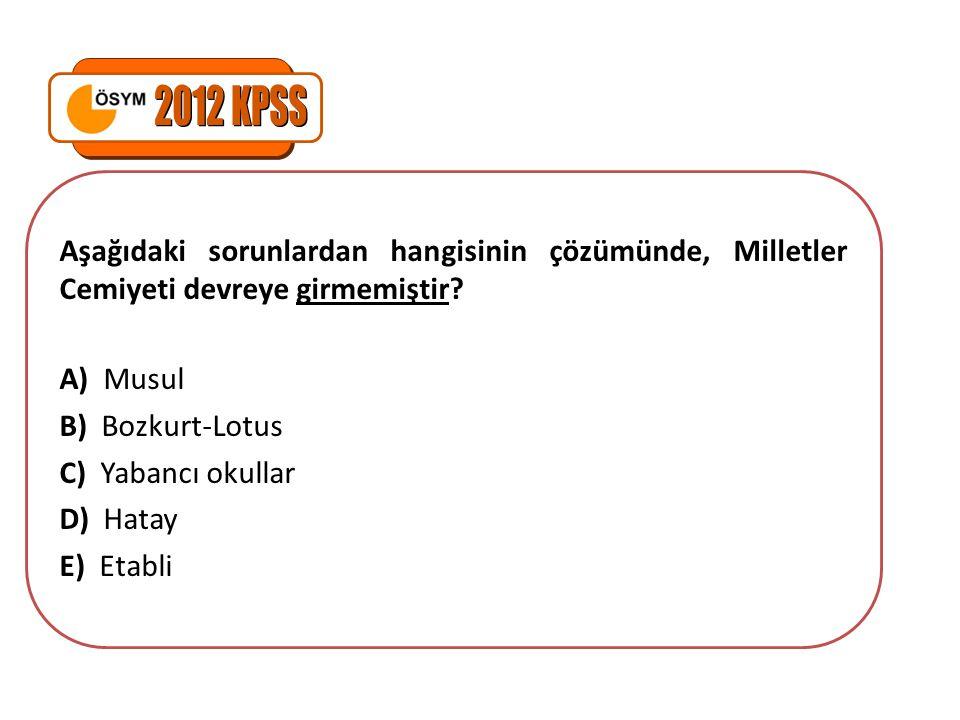 2012 KPSS Aşağıdaki sorunlardan hangisinin çözümünde, Milletler Cemiyeti devreye girmemiştir A) Musul.