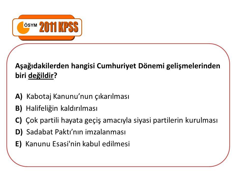2011 KPSS Aşağıdakilerden hangisi Cumhuriyet Dönemi gelişmelerinden biri değildir A) Kabotaj Kanunu'nun çıkarılması.