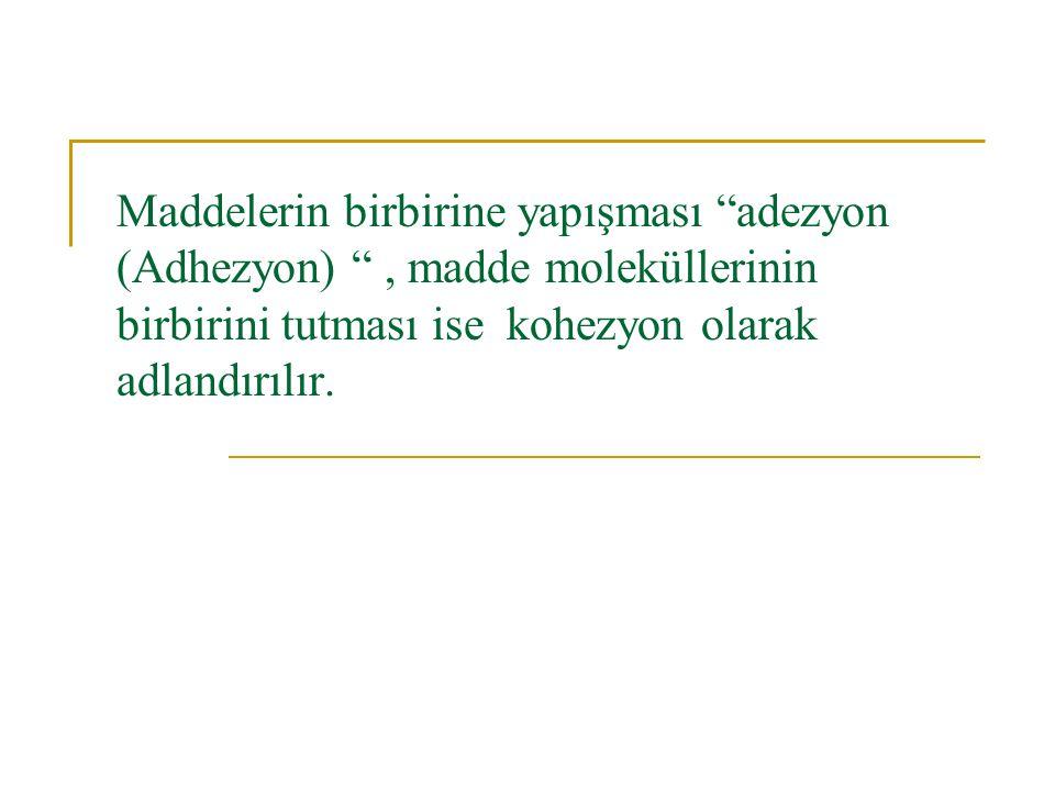 Maddelerin birbirine yapışması adezyon (Adhezyon) , madde moleküllerinin birbirini tutması ise kohezyon olarak adlandırılır.