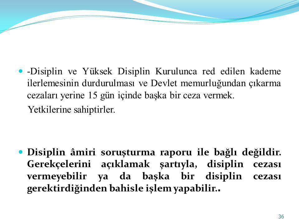 -Disiplin ve Yüksek Disiplin Kurulunca red edilen kademe ilerlemesinin durdurulması ve Devlet memurluğundan çıkarma cezaları yerine 15 gün içinde başka bir ceza vermek.