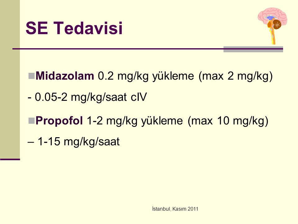 SE Tedavisi Midazolam 0.2 mg/kg yükleme (max 2 mg/kg) - 0.05-2 mg/kg/saat cIV. Propofol 1-2 mg/kg yükleme (max 10 mg/kg) – 1-15 mg/kg/saat.