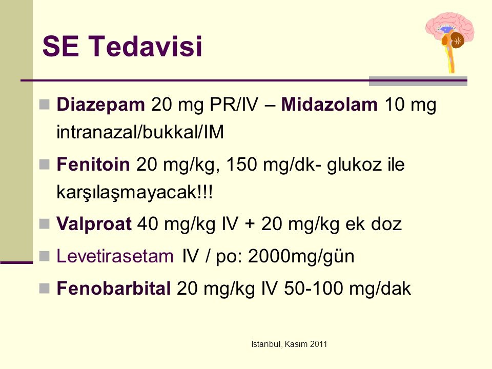 SE Tedavisi Diazepam 20 mg PR/IV – Midazolam 10 mg intranazal/bukkal/IM. Fenitoin 20 mg/kg, 150 mg/dk- glukoz ile karşılaşmayacak!!!