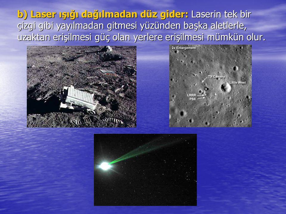 b) Laser ışığı dağılmadan düz gider: Laserin tek bir çizgi gibi yayılmadan gitmesi yüzünden başka aletlerle, uzaktan erişilmesi güç olan yerlere erişilmesi mümkün olur.