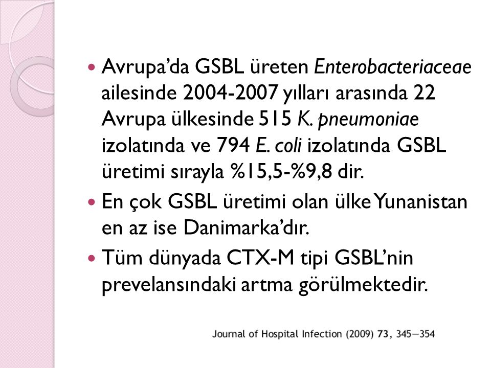 Avrupa'da GSBL üreten Enterobacteriaceae ailesinde 2004-2007 yılları arasında 22 Avrupa ülkesinde 515 K. pneumoniae izolatında ve 794 E. coli izolatında GSBL üretimi sırayla %15,5-%9,8 dir.