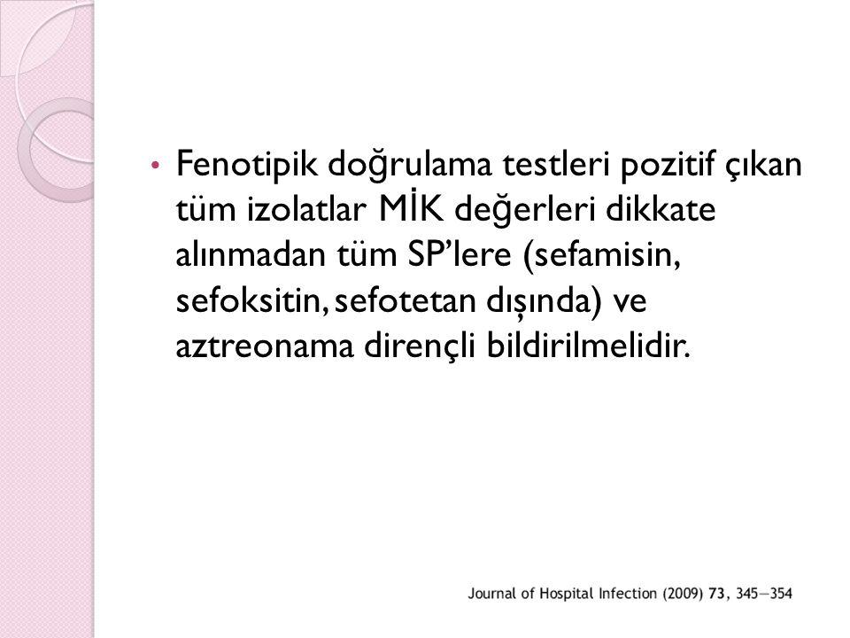 Fenotipik doğrulama testleri pozitif çıkan tüm izolatlar MİK değerleri dikkate alınmadan tüm SP'lere (sefamisin, sefoksitin, sefotetan dışında) ve aztreonama dirençli bildirilmelidir.