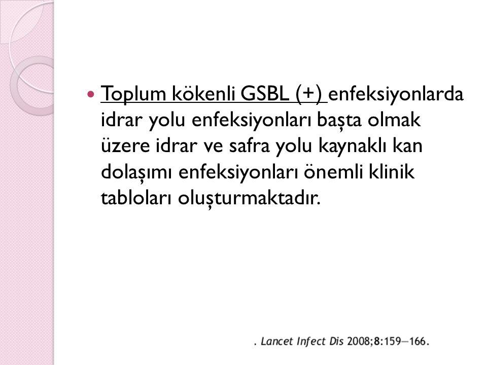 Toplum kökenli GSBL (+) enfeksiyonlarda idrar yolu enfeksiyonları başta olmak üzere idrar ve safra yolu kaynaklı kan dolaşımı enfeksiyonları önemli klinik tabloları oluşturmaktadır.