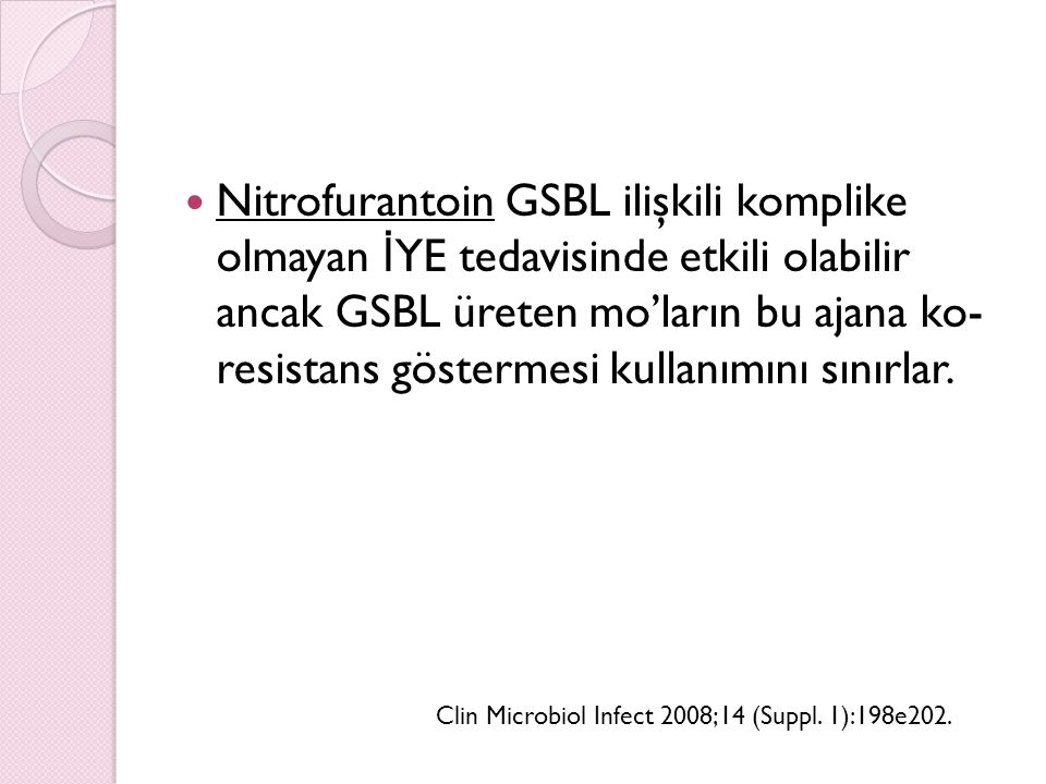 Nitrofurantoin GSBL ilişkili komplike olmayan İYE tedavisinde etkili olabilir ancak GSBL üreten mo'ların bu ajana ko- resistans göstermesi kullanımını sınırlar.