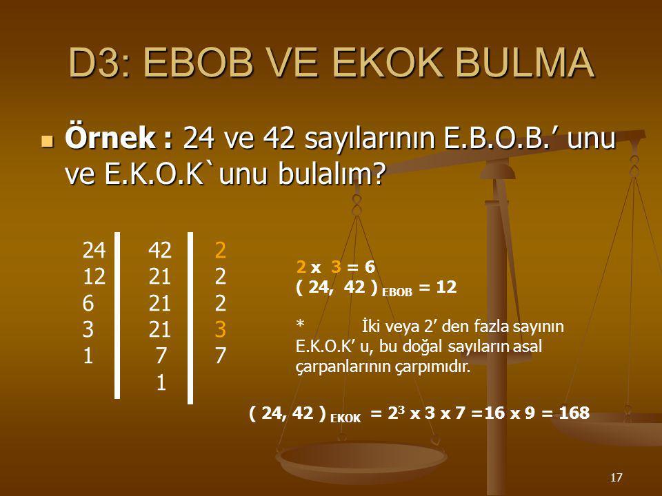 D3: EBOB VE EKOK BULMA Örnek : 24 ve 42 sayılarının E.B.O.B.' unu ve E.K.O.K`unu bulalım 24 42 2.