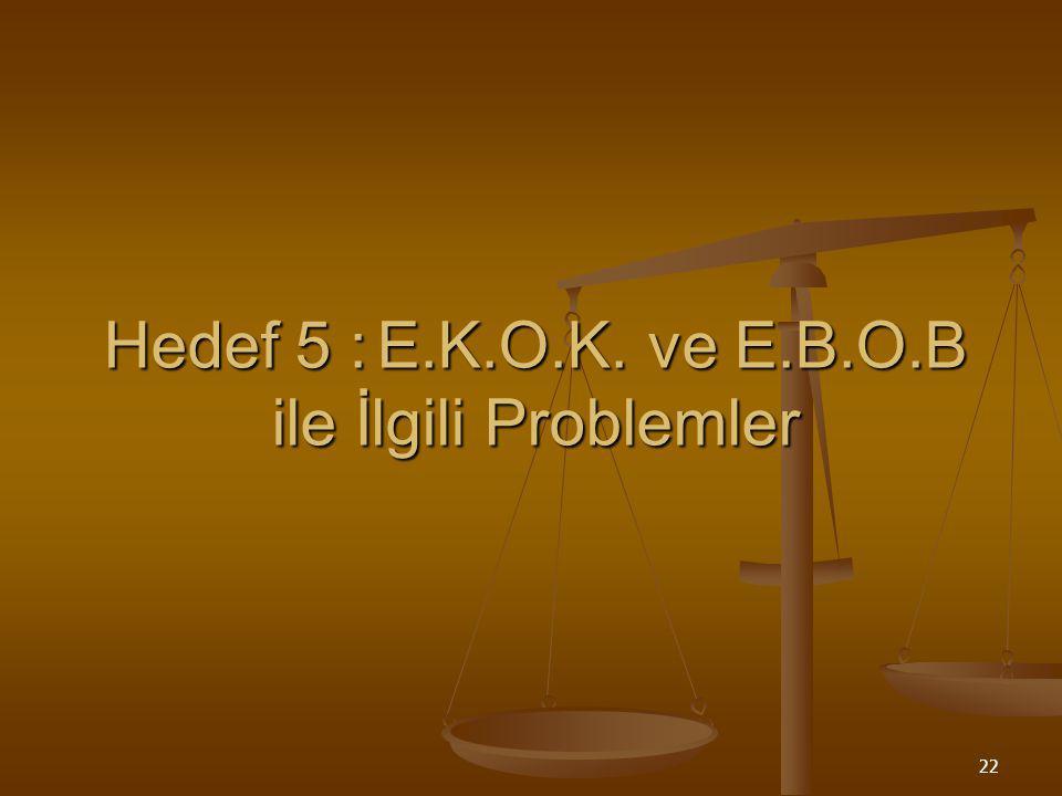 Hedef 5 : E.K.O.K. ve E.B.O.B ile İlgili Problemler