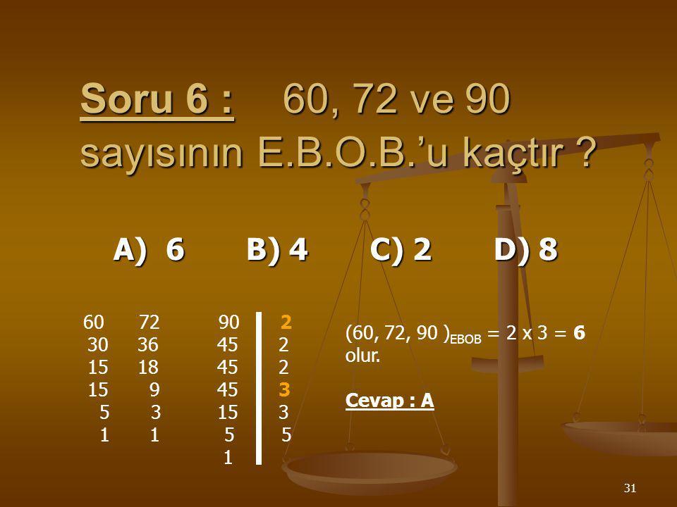 Soru 6 : 60, 72 ve 90 sayısının E.B.O.B.'u kaçtır