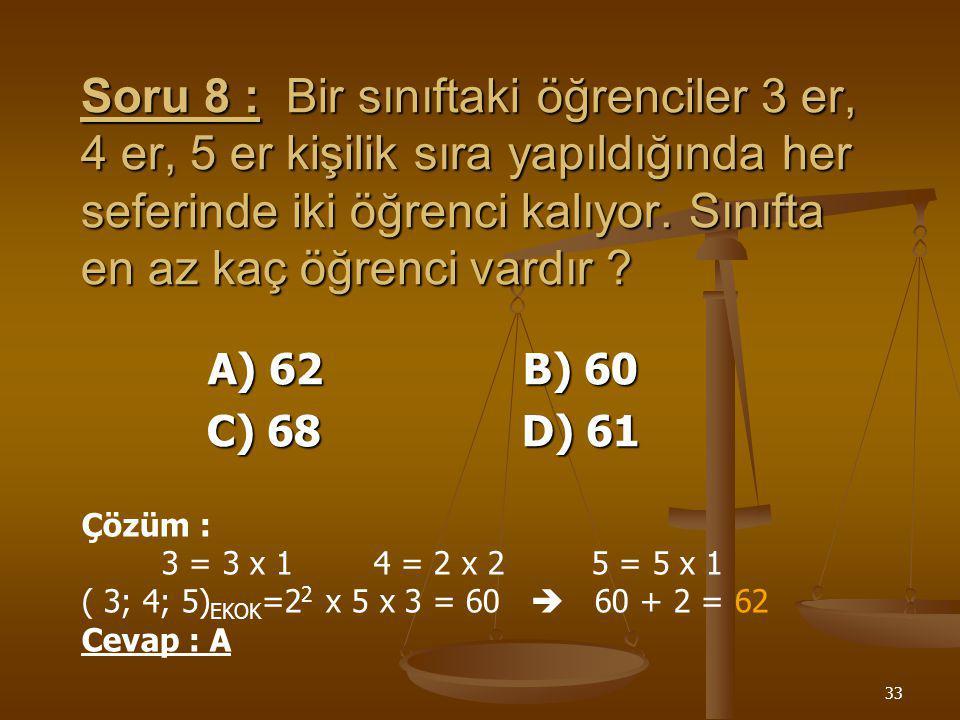 Soru 8 : Bir sınıftaki öğrenciler 3 er, 4 er, 5 er kişilik sıra yapıldığında her seferinde iki öğrenci kalıyor. Sınıfta en az kaç öğrenci vardır