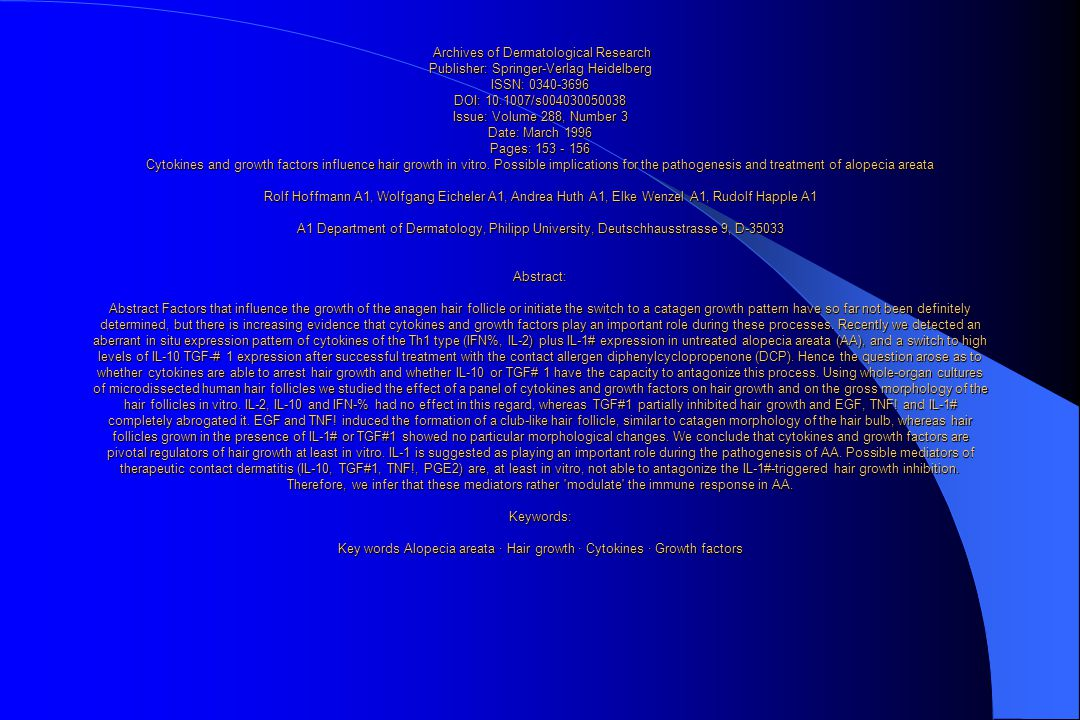 Archives of Dermatological Research Publisher: Springer-Verlag Heidelberg ISSN: 0340-3696 DOI: 10.1007/s004030050038 Issue: Volume 288, Number 3 Date: March 1996 Pages: 153 - 156 Cytokines and growth factors influence hair growth in vitro.