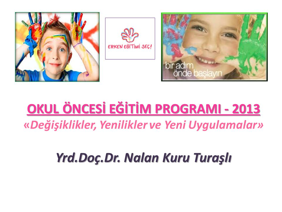 OKUL ÖNCESİ EĞİTİM PROGRAMI - 2013 «Değişiklikler, Yenilikler ve Yeni Uygulamalar» Yrd.Doç.Dr.