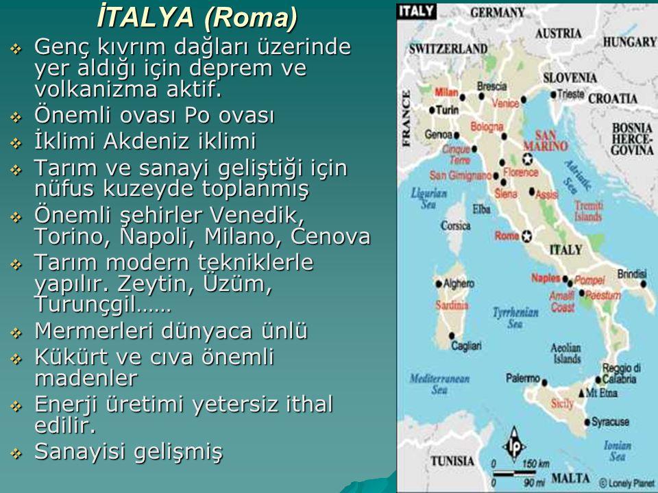 İTALYA (Roma) Genç kıvrım dağları üzerinde yer aldığı için deprem ve volkanizma aktif. Önemli ovası Po ovası.