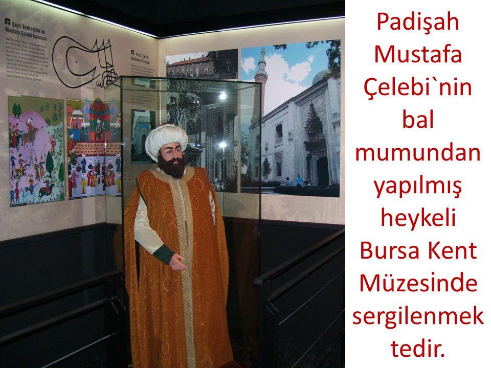 Padişah Mustafa Çelebi`nin bal mumundan yapılmış heykeli Bursa Kent Müzesinde sergilenmektedir.