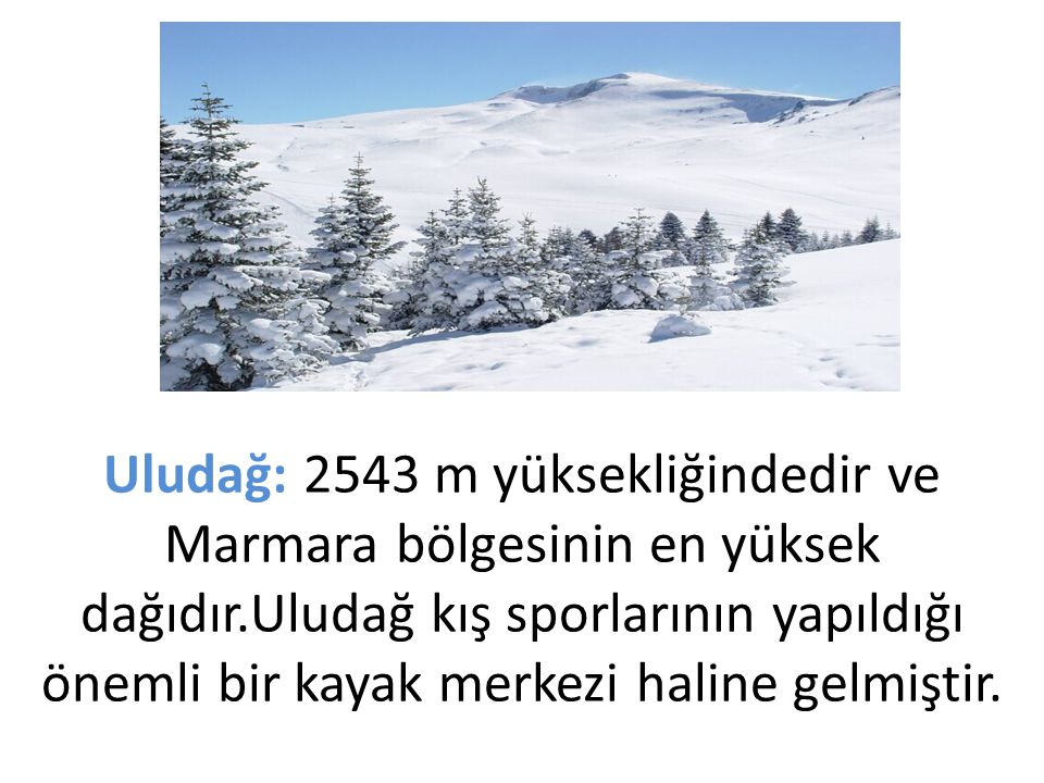 Uludağ: 2543 m yüksekliğindedir ve Marmara bölgesinin en yüksek dağıdır.Uludağ kış sporlarının yapıldığı önemli bir kayak merkezi haline gelmiştir.