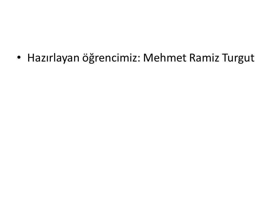 Hazırlayan öğrencimiz: Mehmet Ramiz Turgut