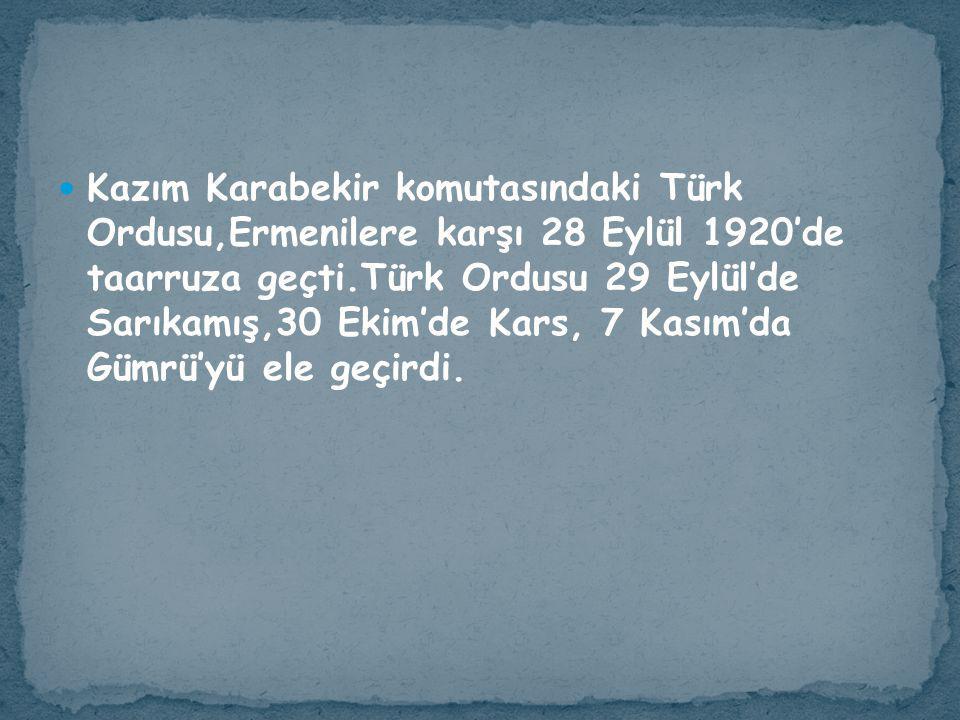 Kazım Karabekir komutasındaki Türk Ordusu,Ermenilere karşı 28 Eylül 1920'de taarruza geçti.Türk Ordusu 29 Eylül'de Sarıkamış,30 Ekim'de Kars, 7 Kasım'da Gümrü'yü ele geçirdi.