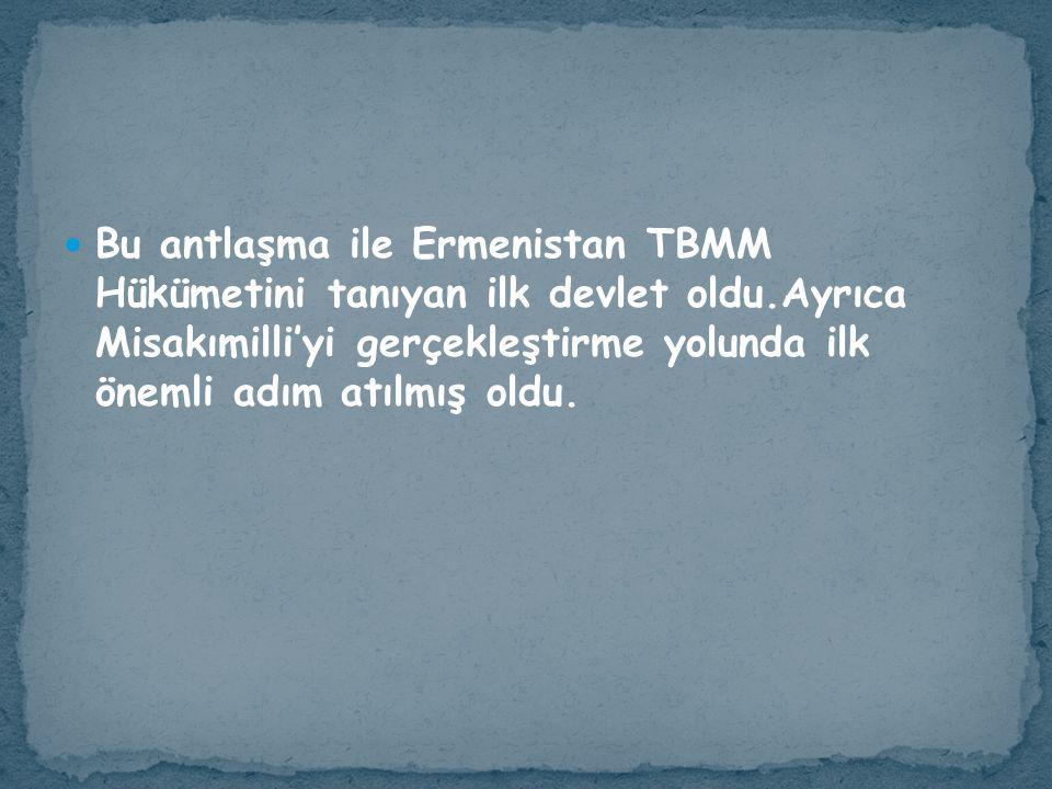 Bu antlaşma ile Ermenistan TBMM Hükümetini tanıyan ilk devlet oldu
