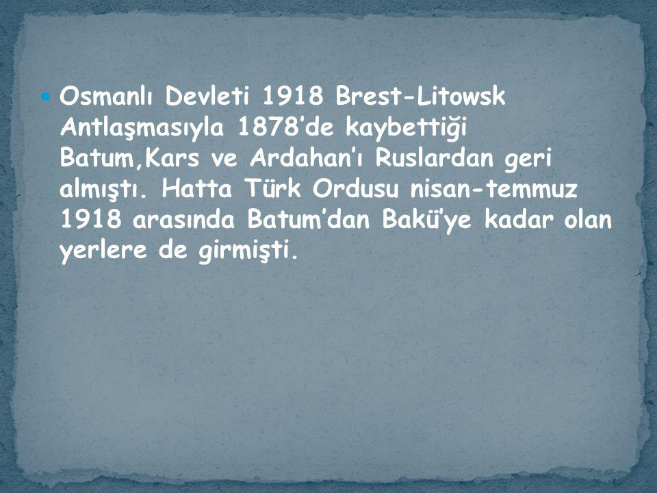Osmanlı Devleti 1918 Brest-Litowsk Antlaşmasıyla 1878'de kaybettiği Batum,Kars ve Ardahan'ı Ruslardan geri almıştı.