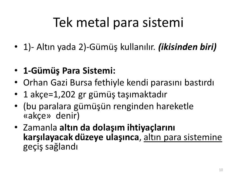 Tek metal para sistemi 1)- Altın yada 2)-Gümüş kullanılır. (ikisinden biri) 1-Gümüş Para Sistemi: Orhan Gazi Bursa fethiyle kendi parasını bastırdı.