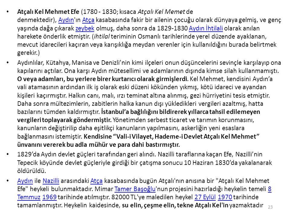 Atçalı Kel Mehmet Efe (1780 - 1830; kısaca Atçalı Kel Memet de denmektedir), Aydın ın Atça kasabasında fakir bir ailenin çocuğu olarak dünyaya gelmiş, ve genç yaşında dağa çıkarak zeybek olmuş, daha sonra da 1829-1830 Aydın İhtilali olarak anılan harekete önderlik etmiştir. (ihtilal teriminin Osmanlı tarihlerinde yerel düzende ayaklanan, mevcut idarecileri kaçıran veya karışıklığa meydan verenler için kullanıldığını burada belirtmek gerekir.)