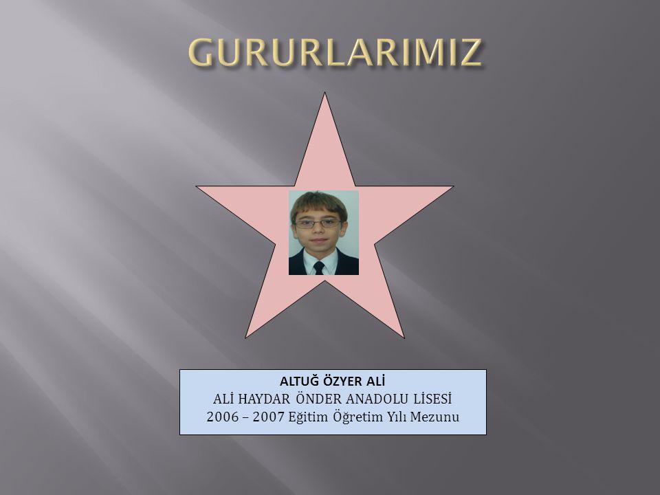 GURURLARIMIZ ALTUĞ ÖZYER ALİ ALİ HAYDAR ÖNDER ANADOLU LİSESİ 2006 – 2007 Eğitim Öğretim Yılı Mezunu.