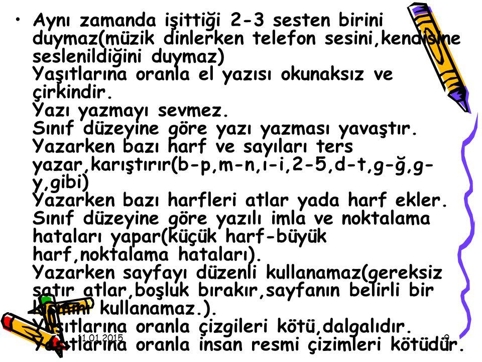 Aynı zamanda işittiği 2-3 sesten birini duymaz(müzik dinlerken telefon sesini,kendisine seslenildiğini duymaz) Yaşıtlarına oranla el yazısı okunaksız ve çirkindir. Yazı yazmayı sevmez. Sınıf düzeyine göre yazı yazması yavaştır. Yazarken bazı harf ve sayıları ters yazar,karıştırır(b-p,m-n,ı-i,2-5,d-t,g-ğ,g-y,gibi) Yazarken bazı harfleri atlar yada harf ekler. Sınıf düzeyine göre yazılı imla ve noktalama hataları yapar(küçük harf-büyük harf,noktalama hataları). Yazarken sayfayı düzenli kullanamaz(gereksiz satır atlar,boşluk bırakır,sayfanın belirli bir kısmını kullanamaz.). Yaşıtlarına oranla çizgileri kötü,dalgalıdır. Yaşıtlarına oranla insan resmi çizimleri kötüdür.