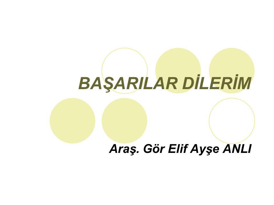 BAŞARILAR DİLERİM Araş. Gör Elif Ayşe ANLI