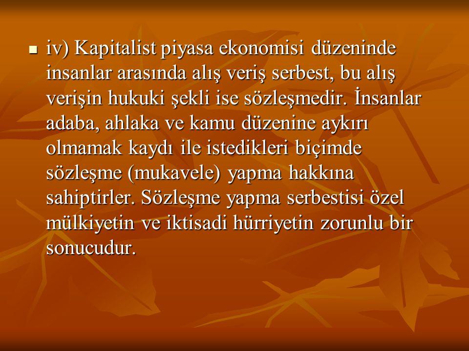 iv) Kapitalist piyasa ekonomisi düzeninde insanlar arasında alış veriş serbest, bu alış verişin hukuki şekli ise sözleşmedir.