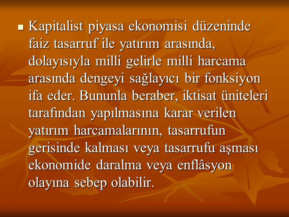 Kapitalist piyasa ekonomisi düzeninde faiz tasarruf ile yatırım arasında, dolayısıyla milli gelirle milli harcama arasında dengeyi sağlayıcı bir fonksiyon ifa eder.