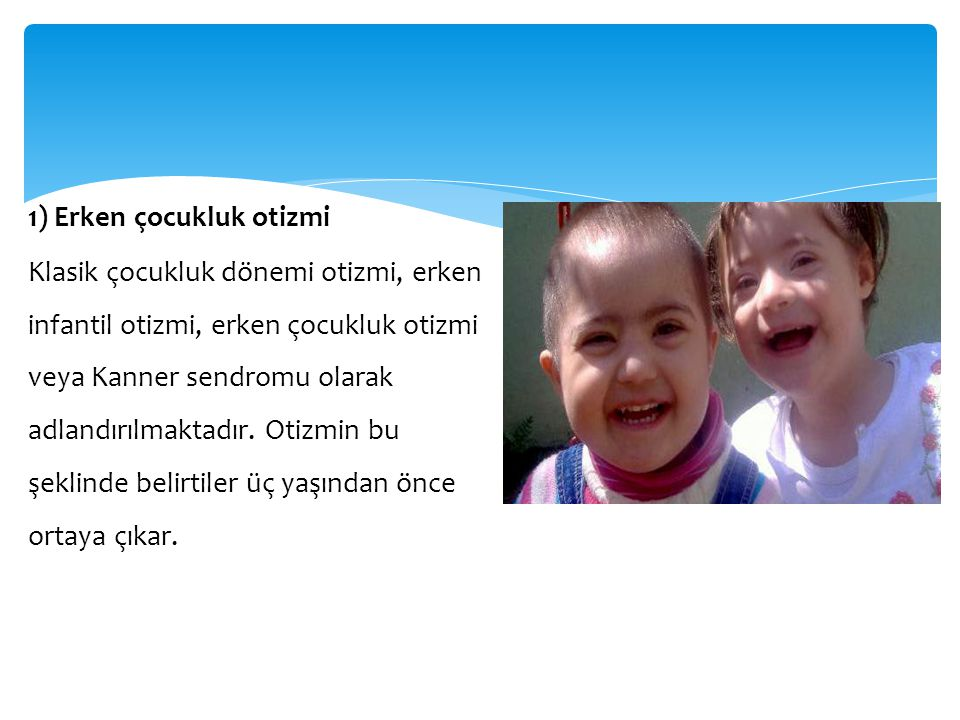1) Erken çocukluk otizmi Klasik çocukluk dönemi otizmi, erken infantil otizmi, erken çocukluk otizmi veya Kanner sendromu olarak adlandırılmaktadır.