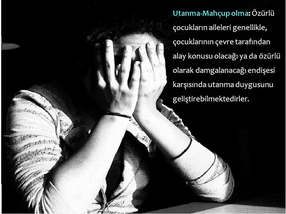 Utanma-Mahçup olma: Özürlü çocukların aileleri genellikle, çocuklarının çevre tarafından alay konusu olacağı ya da özürlü olarak damgalanacağı endişesi karşısında utanma duygusunu geliştirebilmektedirler.