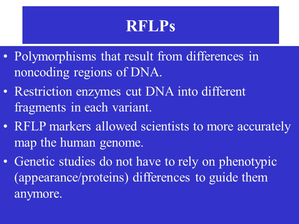 RFLPs Polymorphisms that result from differences in noncoding regions of DNA. Restriction enzymes cut DNA into different fragments in each variant.