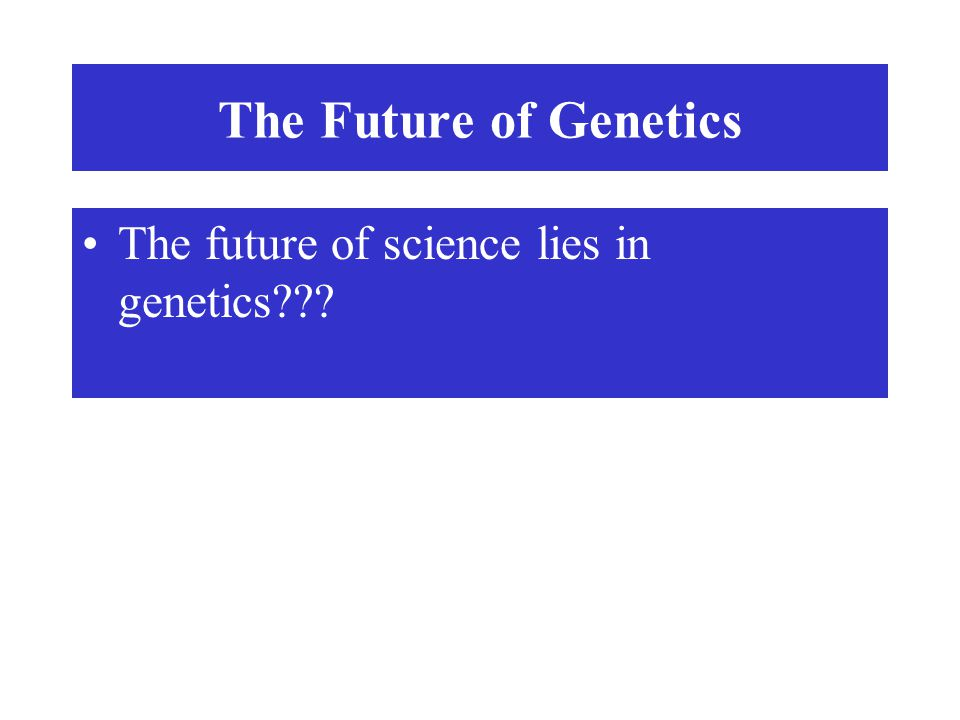 The Future of Genetics The future of science lies in genetics