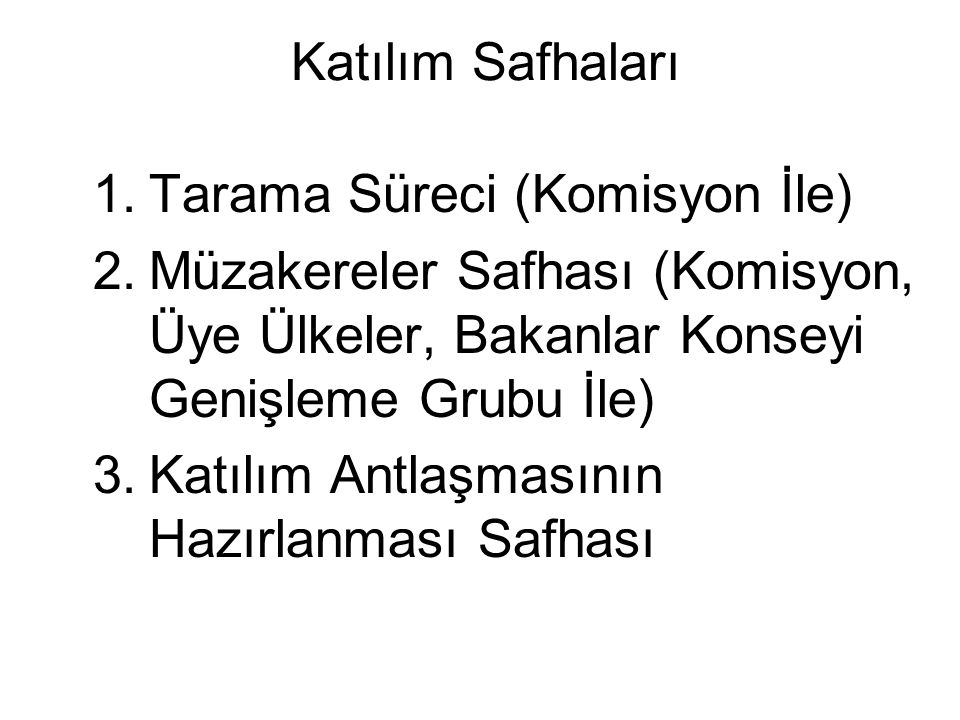 Katılım Safhaları Tarama Süreci (Komisyon İle) Müzakereler Safhası (Komisyon, Üye Ülkeler, Bakanlar Konseyi Genişleme Grubu İle)