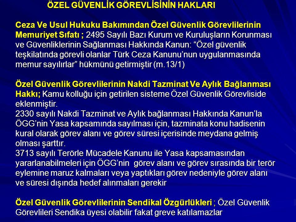 ÖZEL GÜVENLİK GÖREVLİSİNİN HAKLARI Ceza Ve Usul Hukuku Bakımından Özel Güvenlik Görevlilerinin Memuriyet Sıfatı ; 2495 Sayılı Bazı Kurum ve Kuruluşların Korunması ve Güvenliklerinin Sağlanması Hakkında Kanun: Özel güvenlik teşkilatında görevli olanlar Türk Ceza Kanunu'nun uygulanmasında memur sayılırlar hükmünü getirmiştir (m.13/1) Özel Güvenlik Görevlilerinin Nakdi Tazminat Ve Aylık Bağlanması Hakkı; Kamu kolluğu için getirilen sisteme Özel Güvenlik Görevliside eklenmiştir.