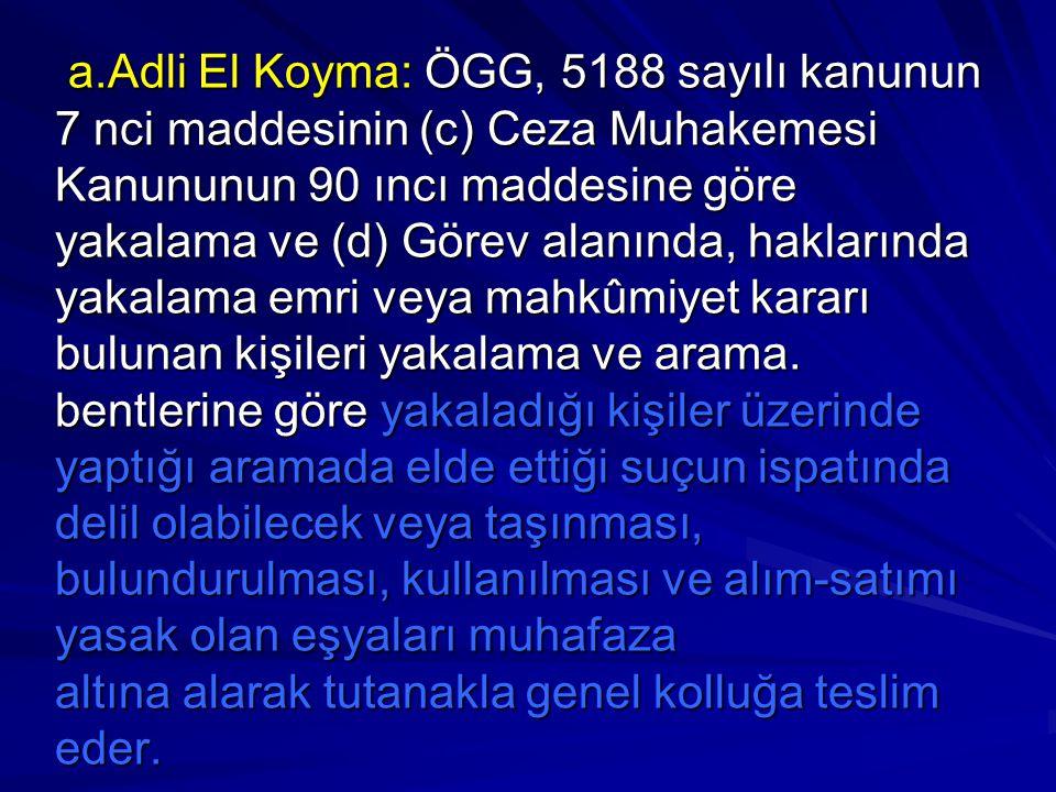 a.Adli El Koyma: ÖGG, 5188 sayılı kanunun 7 nci maddesinin (c) Ceza Muhakemesi Kanununun 90 ıncı maddesine göre yakalama ve (d) Görev alanında, haklarında yakalama emri veya mahkûmiyet kararı bulunan kişileri yakalama ve arama.